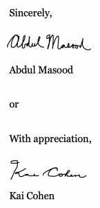 "This image shows a few example closings: ""Sincerely, Abdul Masood [hand-signed] Abdul Masood [Typed] or With appreciation, Kai Cohen [Hand-signed] Kai Cohen [Typed]"