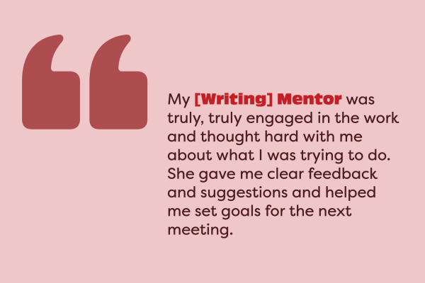 "This is an image that shows a quote from a former student who had a Writing Mentorship. The quote reads ""My [Writing] Mentor was truly, truly engaged in the work and thought hard with me about what I was trying to do. She gave me clear feedback and suggestions and helped me set goals for the next meeting."""